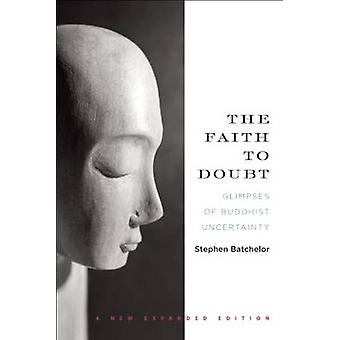The Faith to Doubt - Glimpses of Buddhist Uncertainty by Stephen Batch