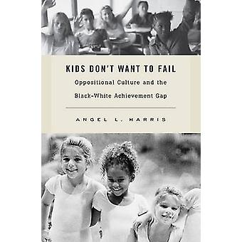 Kids Dont Want to Fail  Oppositional Culture and the BlackWhite Achievement Gap by Angel L Harris