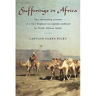 Sufferings in Africa The Astonishing Account of a New England Sea Captain Enslaved by North African Arabs by Riley & James