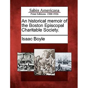 An historical memoir of the Boston Episcopal Charitable Society. by Boyle & Isaac