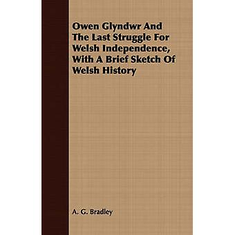 Owen Glyndwr And The Last Struggle For Welsh Independence With A Brief Sketch Of Welsh History by Bradley & A. G.