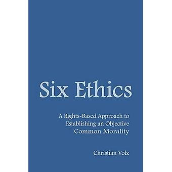 Six Ethics A RightsBased Approach to Establishing an Objective Common Morality by Volz & Christian