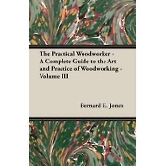The Practical Woodworker  A Complete Guide to the Art and Practice of Woodworking  Volume III by Jones & Bernard E.