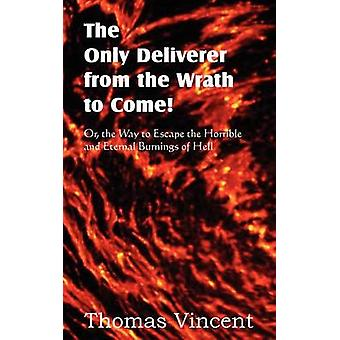 The Only Deliverer from the Wrath to Come Or the Way to Escape the Horrible and Eternal Burnings of Hell by Vincent & Thomas