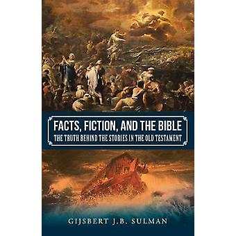 Facts Fiction and the Bible The Truth behind the Stories in the Old Testament by Sulman & Gijsbert J.B.