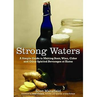 Strong Waters A Simple Guide to Making Beer Wine Cider and Other Spirited Beverages at Home by Mansfield & Scott