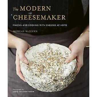 The Modern Cheesemaker - Making and cooking with cheeses at home by Mo