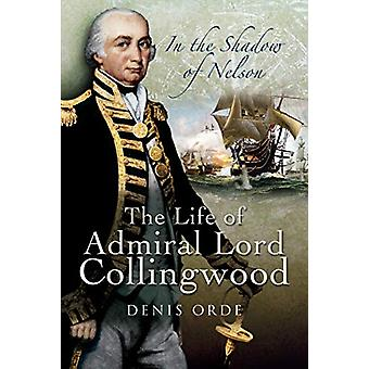 In the Shadow of Nelson - The Life of Admiral Lord Collingwood by Deni