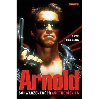 Arnold - Schwarzenegger and the Movies by Dave Saunders - 978184511948
