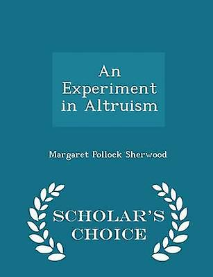 An Experiment in Altruism  Scholars Choice Edition by Sherwood & Margaret Pollock