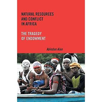 Natural Resources and Conflict in Africa The Tragedy of Endowment by Alao & Abiodun