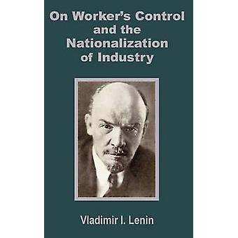 V. I. Lenin on Workers Control and the Nationalization of Industry by Vladimir & I. Lenin