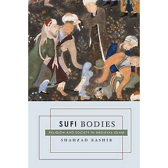 Sufi Bodies - Religion and Society in Medieval Islam by Shahzad Bashir