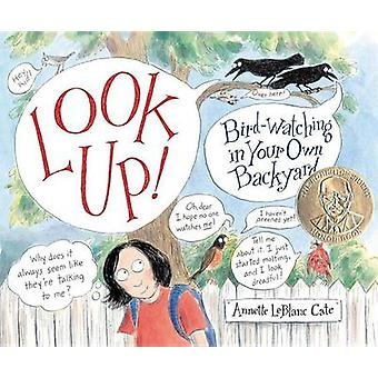 Look Up! - Bird-Watching in Your Own Backyard by Annette LeBlanc Cate