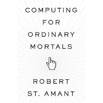Informatique pour les mortels ordinaires par St. Amant &Robert Professeur &Professeur &Amp; North Carolina State University
