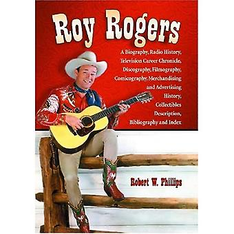Roy Rogers: A Biography, Radio History, Television Career Chronicle, Discography, Filmography, Comicography, Merchandising and Advertising History, Collectibles Description, Bibliography and Index