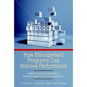 Comment les programmes de gestion peuvent améliorer le rendement de l'organisation En sélectionnant et en mettant en œuvre le meilleur programme pour votre organisation SC par Crandall et Richard E.