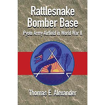 The One and Only Rattlesnake Bomber Base Pyote Army Airfield in World War II by Alexander & Thomas E.