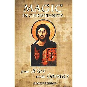 Magic in Christianity From Jesus to the Gnostics by Conner & Robert