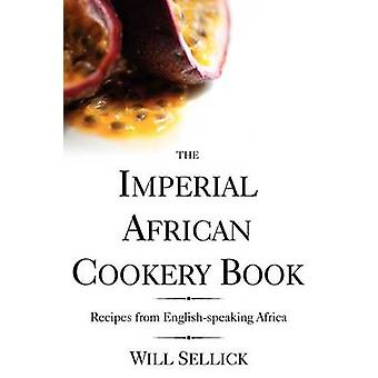 The Imperial African Cookery Book Recipes from EnglishSpeaking Africa by Sellick & Will