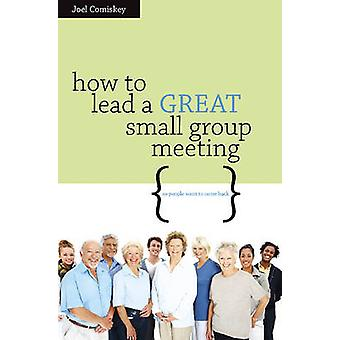 How to Lead a GREAT Small Group Meeting by Comiskey & Joel