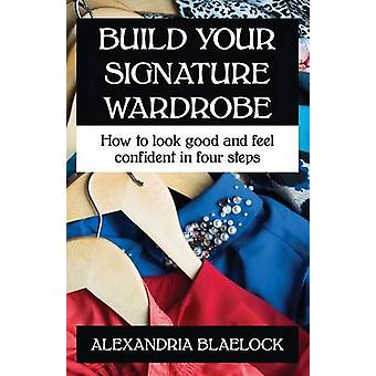 Build Your Signature Wardrobe How to look good and feel confident in four steps by Blaelock & Alexandria
