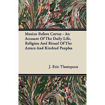 Mexico Before Cortez  An Account of the Daily Life Religion and Ritual of the Aztecs and Kindred Peoples by Thompson & J. Eric