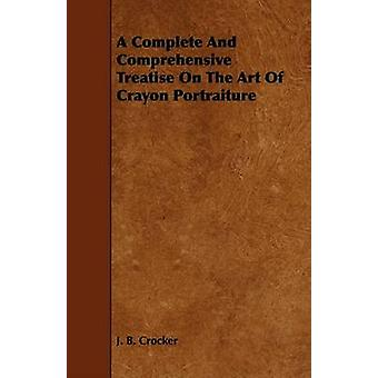 A Complete And Comprehensive Treatise On The Art Of Crayon Portraiture by Crocker & J. B.