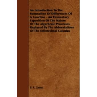 An  Introduction to the Summation of Differences of a Function  An Elementary Exposition of the Nature of the Algerbraic Processes Replaced by the Ab by Groat & B. F.