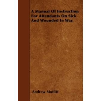 A Manual Of Instruction For Attendants On Sick And Wounded In War. by Moffitt & Andrew