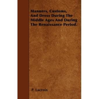 Manners Customs And Dress During The Middle Ages And During The Renaissance Period. by Lacroix & P.