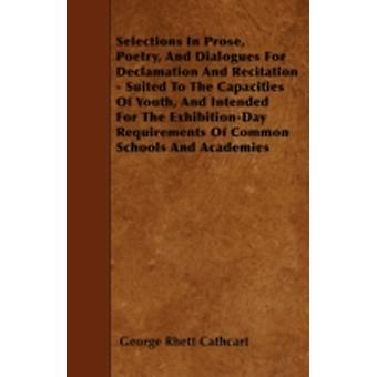 Selections In Prose Poetry And Dialogues For Declamation And Recitation  Suited To The Capacities Of Youth And Intended For The ExhibitionDay Requirements Of Common Schools And Academies by Cathcart & George Rhett