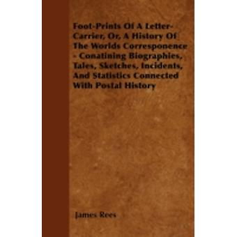 FootPrints Of A LetterCarrier Or A History Of The Worlds Corresponence  Conatining Biographies Tales Sketches Incidents And Statistics Connected With Postal History by Rees & James