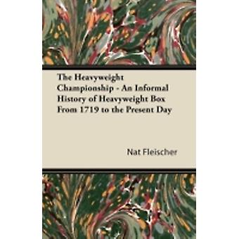 The Heavyweight Championship  An Informal History of Heavyweight Box From 1719 to the Present Day by Fleischer & Nat