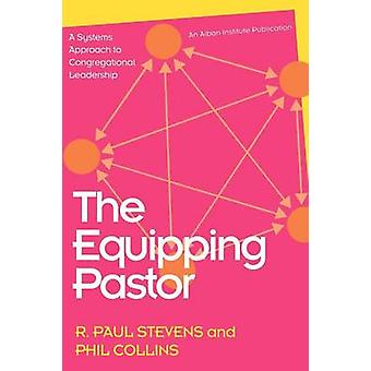 The Equipping Pastor A Systems Approach to Congregational Leadership by Stevens & R. Paul