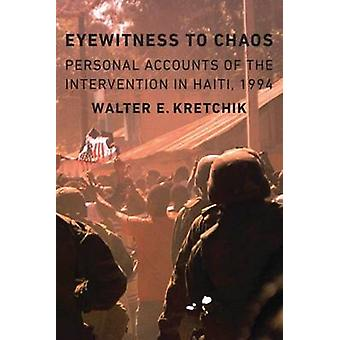 Eyewitness to Chaos Personal Accounts of the Intervention in Haiti 1994 by Kretchik & Walter E