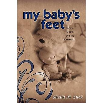 My Babys Feet Choice Death and the Aftermath by Luck & Sheila M.