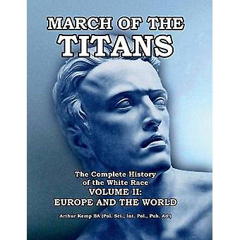 March of the Titans The Complete History of the White Race  Volume II Europe and the World by Kemp & Arthur