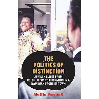 The Politics of Distinction African Elites from Colonialism to Liberation in a Namibian Frontier Town by Fumanti & Mattia