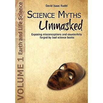 Science Myths Unmasked Exposing misconceptions and counterfeits forged by bad science books Vol.1 Earth and Life Science by Rudel & David Isaac