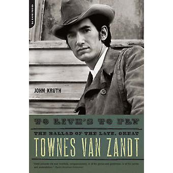 To Lives to Fly The Ballad of the Late Great Townes Van Zandt by Kruth & John