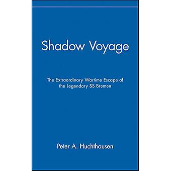 Shadow Voyage The Extraordinary Wartime Escape of the Legendary SS Bremen by Huchthausen & Peter A.