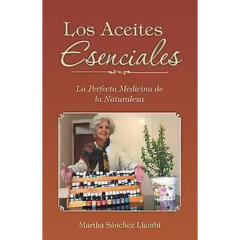 Los Aceites Esenciales La Perfecta Medicina de la Naturaleza by Llamb & Martha Snchez