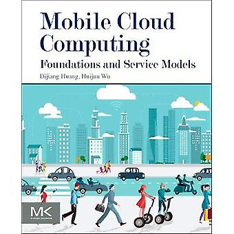 Mobile Cloud Computing - Foundations and Service Models by Huijun Wu -