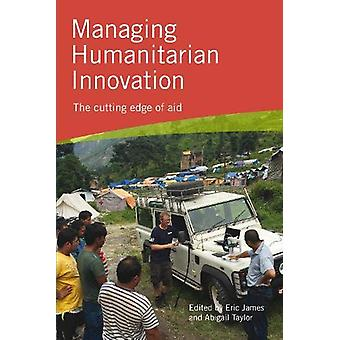 Managing Humanitarian Innovation - The cutting edge of aid by Eric Jam