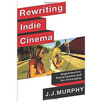 Rewriting Indie Cinema - Improvisation - Psychodrama - and the Screenp