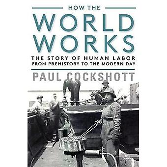 How the World Works - The Story of Human Labor from Prehistory to the