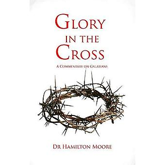 Glory in the Cross - A Commentary in Galatians by Hamilton Moore - 978