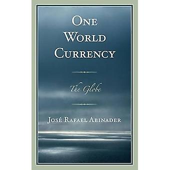 One World Currency - The Globe di Jose Rafael Abinader - 9780761863854