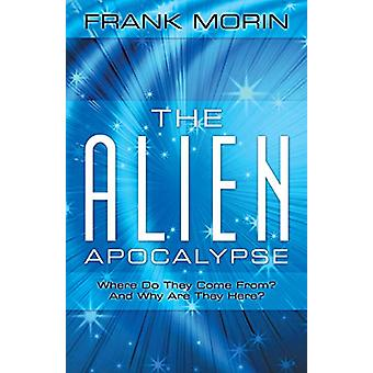 The Alien Apocalypse - Where Do They Come From? and Why Are They Here?